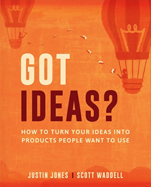 Got Ideas? How to Turn Your Ideas into Products People Want to Use, by Justin Jones and Scott Waddell